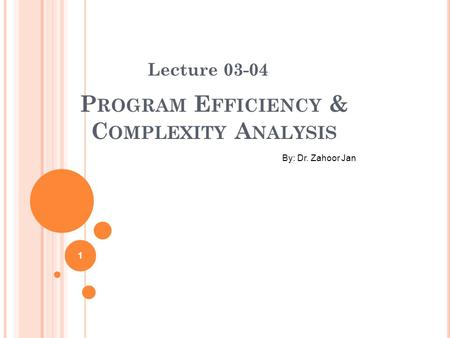 P ROGRAM E FFICIENCY & C OMPLEXITY A NALYSIS Lecture 03-04 By: Dr. Zahoor Jan 1.