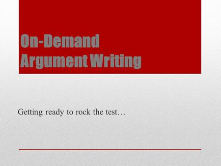 On-Demand Argument Writing Getting ready to rock the test…