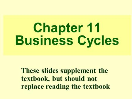 Chapter 11 Business Cycles These slides supplement the textbook, but should not replace reading the textbook.