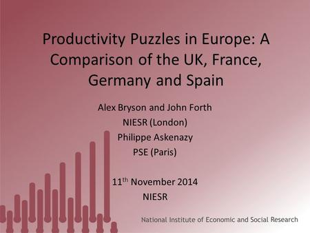 Productivity Puzzles in Europe: A Comparison of the UK, France, Germany and Spain Alex Bryson and John Forth NIESR (London) Philippe Askenazy PSE (Paris)