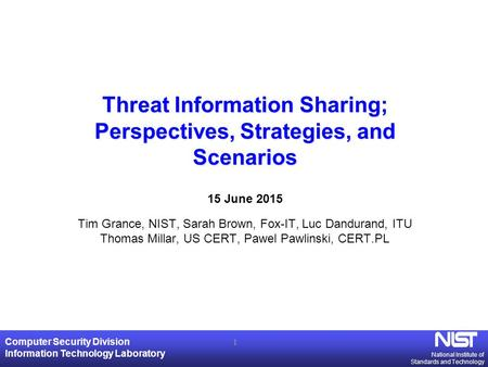 National Institute of Standards and Technology Computer Security Division Information Technology Laboratory Threat Information Sharing; Perspectives, Strategies,