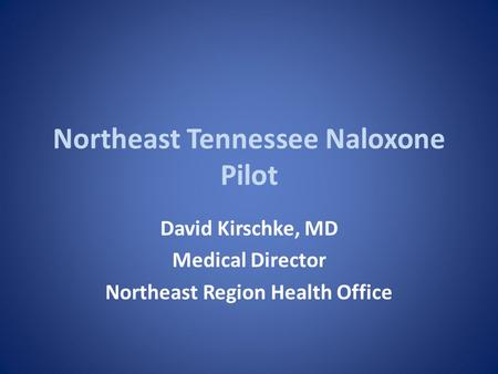 Northeast Tennessee Naloxone Pilot David Kirschke, MD Medical Director Northeast Region Health Office.