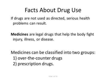 Slide 1 of 32 If drugs are not used as directed, serious health problems can result. Facts About Drug Use Medicines are legal drugs that help the body.