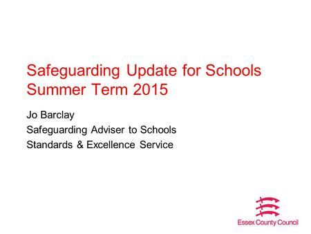 Safeguarding Update for Schools Summer Term 2015 Jo Barclay Safeguarding Adviser to Schools Standards & Excellence Service.
