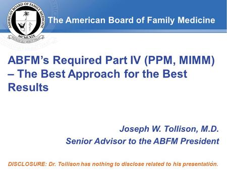 The American Board of Family Medicine ABFM's Required Part IV (PPM, MIMM) – The Best Approach for the Best Results Joseph W. Tollison, M.D. Senior Advisor.