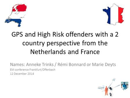 GPS and High Risk offenders with a 2 country perspective from the Netherlands and France Names: Anneke Trinks / Rémi Bonnard or Marie Deyts EM conference.