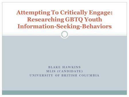 BLAKE HAWKINS MLIS (CANDIDATE) UNIVERSITY OF BRITISH COLUMBIA Attempting To Critically Engage: Researching GBTQ Youth Information-Seeking-Behaviors.