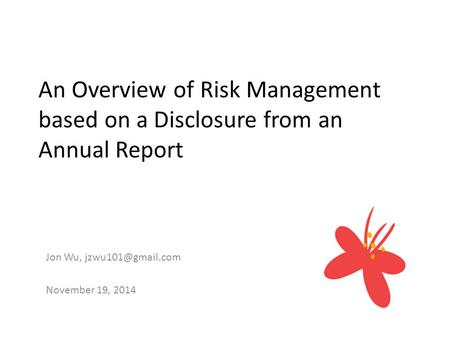 An Overview of Risk Management based on a Disclosure from an Annual Report Jon Wu, November 19, 2014.