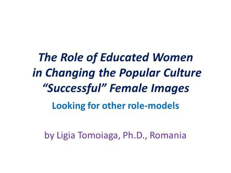 "The Role of Educated Women in Changing the Popular Culture ""Successful"" Female Images Looking for other role-models by Ligia Tomoiaga, Ph.D., Romania."
