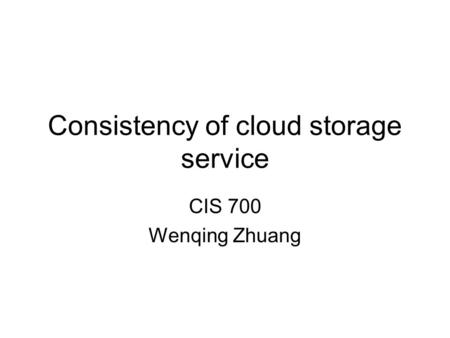 Consistency of cloud storage service CIS 700 Wenqing Zhuang.