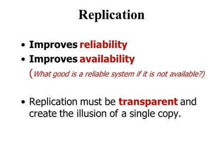 Replication Improves reliability Improves availability ( What good is a reliable system if it is not available?) Replication must be transparent and create.