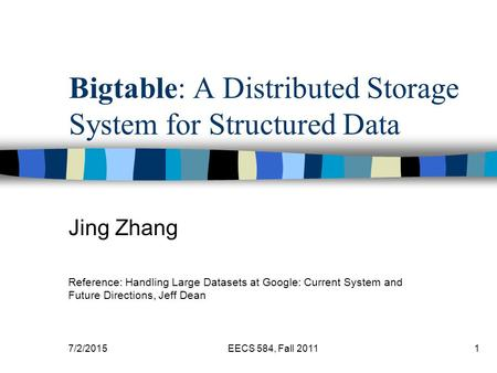 7/2/2015EECS 584, Fall 20111 Bigtable: A Distributed Storage System for Structured Data Jing Zhang Reference: Handling Large Datasets at Google: Current.