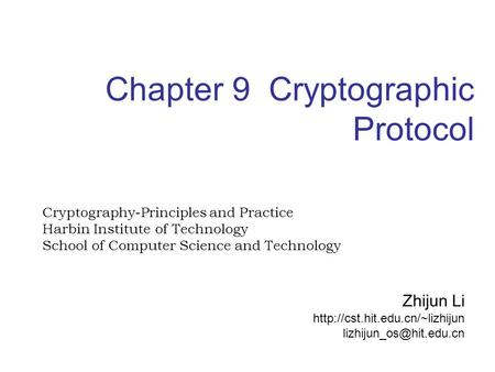 Chapter 9 Cryptographic Protocol Cryptography-Principles and Practice Harbin Institute of Technology School of Computer Science and Technology Zhijun Li.
