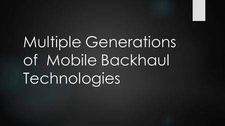 Multiple Generations of Mobile Backhaul Technologies.