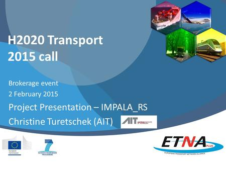 H2020 Transport 2015 call Brokerage event 2 February 2015 Project Presentation – IMPALA_RS Christine Turetschek (AIT)