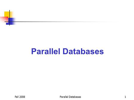 Fall 2008Parallel Databases1. Fall 2008Parallel Databases2 Ideal Parallel Systems Two key properties:  Linear Speedup: Twice as much hardware can perform.