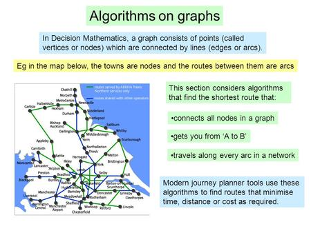 Algorithms on graphs In Decision Mathematics, a graph consists of points (called vertices or nodes) which are connected by lines (edges or arcs). Eg in.