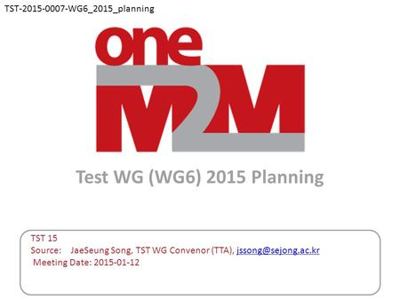 Test WG (WG6) 2015 Planning TST 15 Source: JaeSeung Song, TST WG Convenor (TTA), Meeting Date: 2015-01-12 TST-2015-0007-WG6_2015_planning.