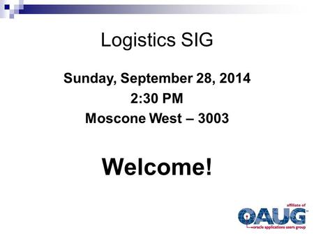 Logistics SIG Sunday, September 28, 2014 2:30 PM Moscone West – 3003 Welcome!