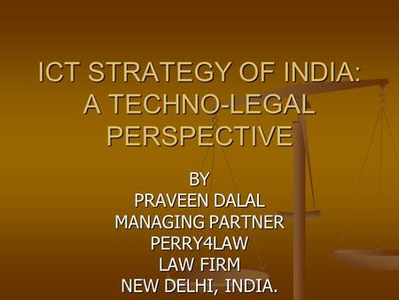 ICT STRATEGY OF <strong>INDIA</strong>: A TECHNO-LEGAL PERSPECTIVE BY PRAVEEN DALAL MANAGING PARTNER PERRY4LAW LAW FIRM NEW DELHI, <strong>INDIA</strong>.
