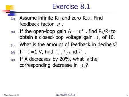 NCKU/EE S.F.Lei 1 MicroElectronics Ⅲ Exercise 8.1 (a) Assume infinite R in and zero R out. Find feedback factor. (b) If the open-loop gain A=, find R 1.