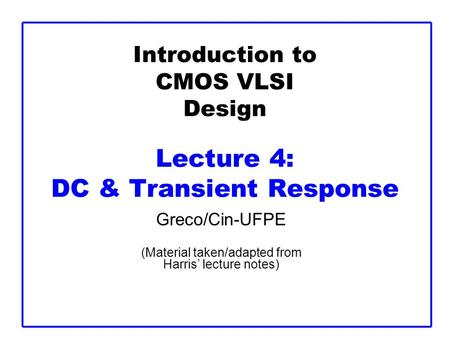 Introduction to CMOS VLSI Design Lecture 4: DC & Transient Response Greco/Cin-UFPE (Material taken/adapted from Harris' lecture notes)