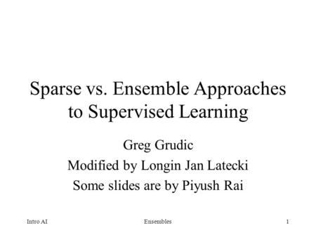 1 Sparse vs. Ensemble Approaches to Supervised Learning Greg Grudic Modified by Longin Jan Latecki Some slides are by Piyush Rai Intro AIEnsembles.