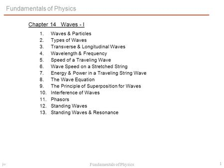 jw Fundamentals of Physics 1 Chapter 14 Waves - I 1.Waves & Particles 2.Types of Waves 3.Transverse & Longitudinal Waves 4.Wavelength & Frequency 5.Speed.
