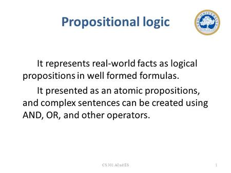Propositional logic It represents real-world facts as logical propositions in well formed formulas. It presented as an atomic propositions, and complex.