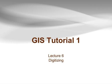 GIS Tutorial 1 Lecture 6 Digitizing.
