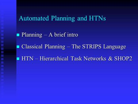 Automated Planning and HTNs Planning – A brief intro Planning – A brief intro Classical Planning – The STRIPS Language Classical Planning – The STRIPS.