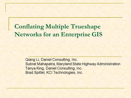 Conflating Multiple Trueshape Networks for an Enterprise GIS Qiang Li, Daniel Consulting, Inc. Subrat Mahapatra, Maryland State Highway Administration.