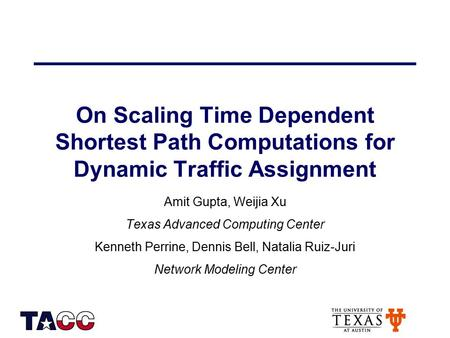 On Scaling Time Dependent Shortest Path Computations for Dynamic Traffic Assignment Amit Gupta, Weijia Xu Texas Advanced Computing Center Kenneth Perrine,