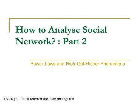 How to Analyse Social Network? : Part 2 Power Laws and Rich-Get-Richer Phenomena Thank you for all referred contexts and figures.