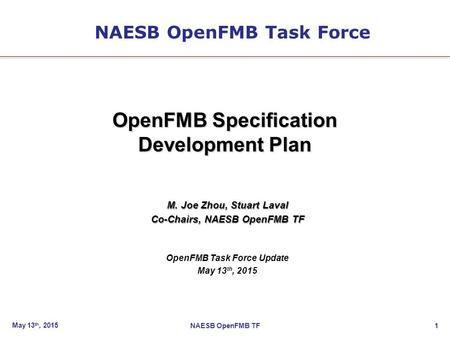1 OpenFMB Specification Development Plan M. Joe Zhou, Stuart Laval Co-Chairs, NAESB OpenFMB TF OpenFMB Task Force Update May 13 th, 2015 NAESB OpenFMB.