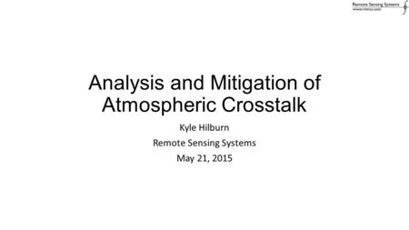 Analysis and Mitigation of Atmospheric Crosstalk Kyle Hilburn Remote Sensing Systems May 21, 2015.