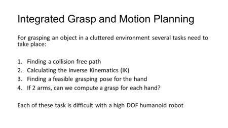 Integrated Grasp and Motion Planning For grasping an object in a cluttered environment several tasks need to take place: 1.Finding a collision free path.