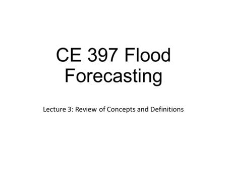 CE 397 Flood Forecasting Lecture 3: Review of Concepts and Definitions.