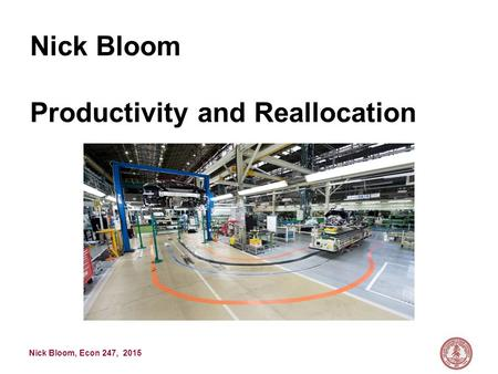 Nick Bloom, Econ 247, 2015 Nick Bloom Productivity and Reallocation.