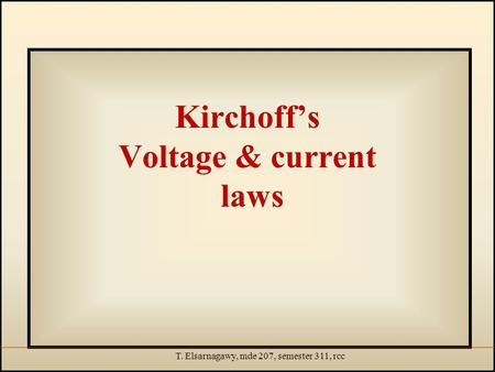 T. Elsarnagawy, mde 207, semester 311, rcc Kirchoff's Voltage & current laws.