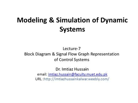 Modeling & Simulation of Dynamic Systems Dr. Imtiaz Hussain   URL :http://imtiazhussainkalwar.weebly.com/