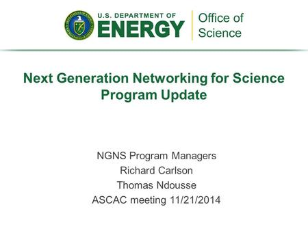 NGNS Program Managers Richard Carlson Thomas Ndousse ASCAC meeting 11/21/2014 Next Generation Networking for Science Program Update.