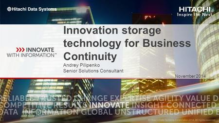 © Hitachi Data Systems Corporation 2014. All rights reserved. 1 1 Innovation storage technology for Business Continuity Andrey Pilipenko Senior Solutions.