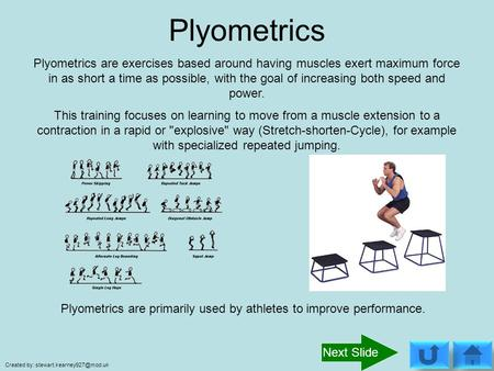 Plyometrics Plyometrics are exercises based around having muscles exert maximum force in as short a time as possible, with the goal of increasing both.