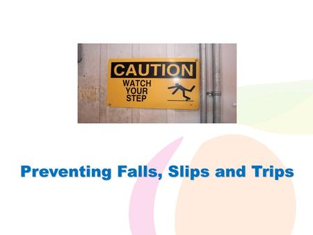 Preventing Falls, Slips and Trips. Falls/Slips/Trips (FSTs)  You take hundreds of steps every day, but how many of those steps do you take seriously?