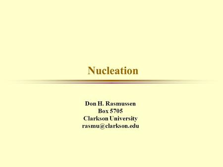 Nucleation Don H. Rasmussen Box 5705 Clarkson University