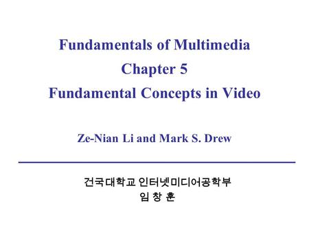 Fundamentals of Multimedia Chapter 5 Fundamental Concepts in Video Ze-Nian Li and Mark S. Drew 건국대학교 인터넷미디어공학부 임 창 훈.