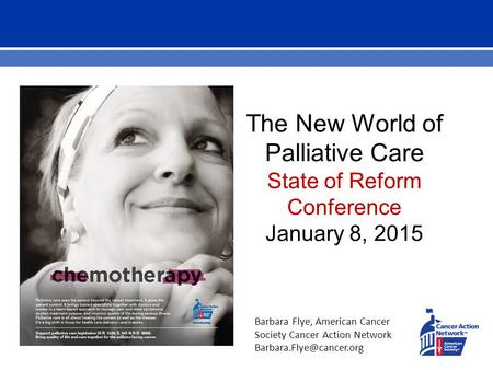 The New World of Palliative Care State of Reform Conference January 8, 2015 Barbara Flye, American Cancer Society Cancer Action Network