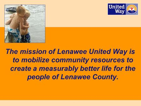 Lenawee United Way 1 The mission of Lenawee United Way is to mobilize community resources to create a measurably better life for the people of Lenawee.