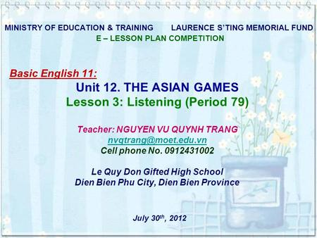 MINISTRY OF EDUCATION & TRAINING LAURENCE S'TING MEMORIAL FUND E – LESSON PLAN COMPETITION Basic English 11: Unit 12. THE ASIAN GAMES Lesson 3: Listening.